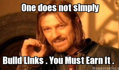 One does not simply build links; You must EARN them.