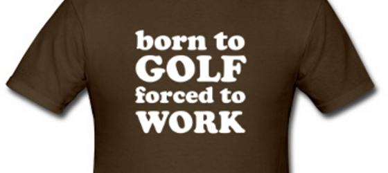 Born to Golf ~ Forced To Work