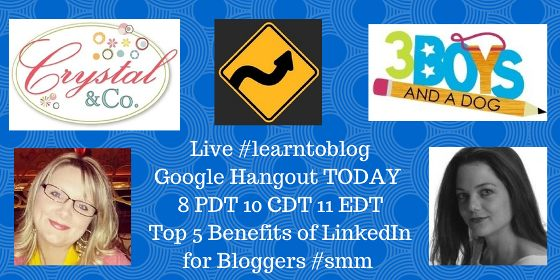 Live #learntobloghangouts Google Hangout Today 8 PDT 10 DCT 11 EDT Top 5 Benefits of LinkedIn for Bloggers #smm