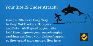 Your Site IS Under Attack! Easy Way to Keep Out Hackers, Scrapers and Bots ~ AND speed up your site load time, improve your search engine rankings and keep your visitors happier so they spend more money.