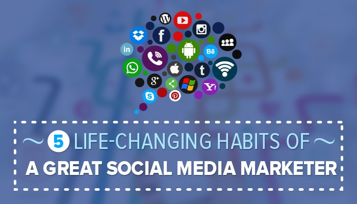 The 5 Life-Changing Habits Of a Great Social Media Marketer
