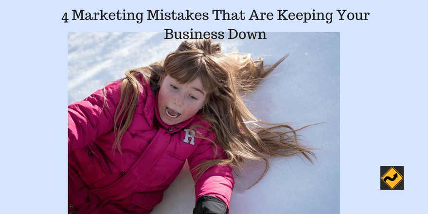 4 Marketing Mistakes That Are Keeping Your Business Down