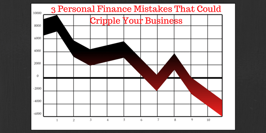 3 Personal Finance Mistakes That Could Cripple Your Business
