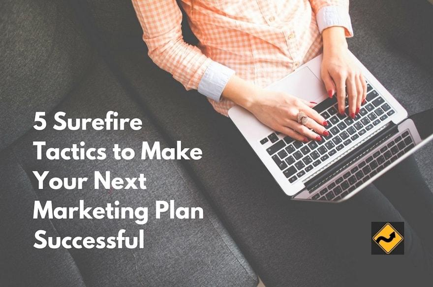 5 Surefire Tactics to Make Your Next Marketing Plan Successful