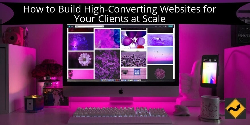 How to Build High-Converting Websites for Your Clients at Scale