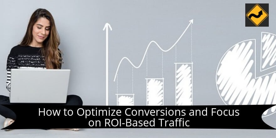 How to Optimize Conversions and Focus on ROI-Based Traffic