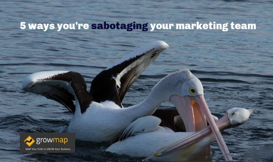 5 ways you're sabotaging your marketing team