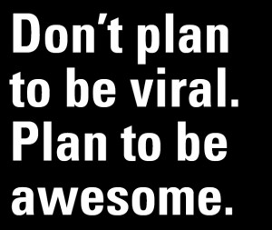 Don't Plan to Be Viral. Plan to be awesome!