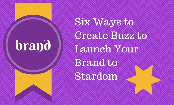 Six Ways to Create Buzz to Launch Your Brand to Stardom