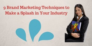 9 Brand Marketing Techniques to Make a Splash in Your Industry