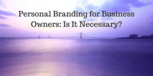 Personal Branding for Business Owners: Is It Necessary?