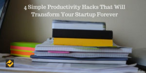 4 Simple Productivity Hacks That Will Transform Your Startup Forever