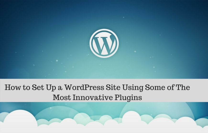 How to Set Up a WordPress Site Using Some of the Most Innovative Plugins